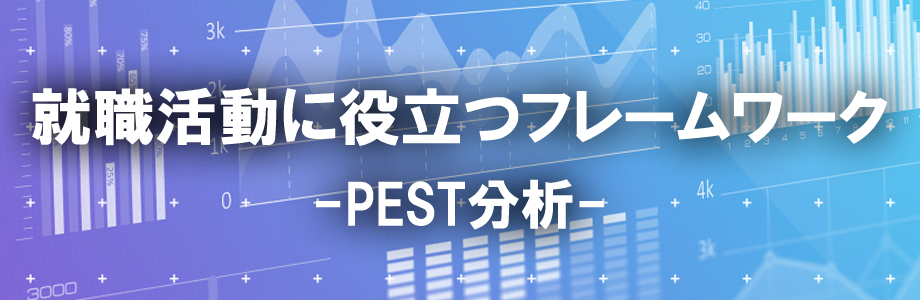 PEST分析とは?就職活動での使い方・メリットをご紹介!